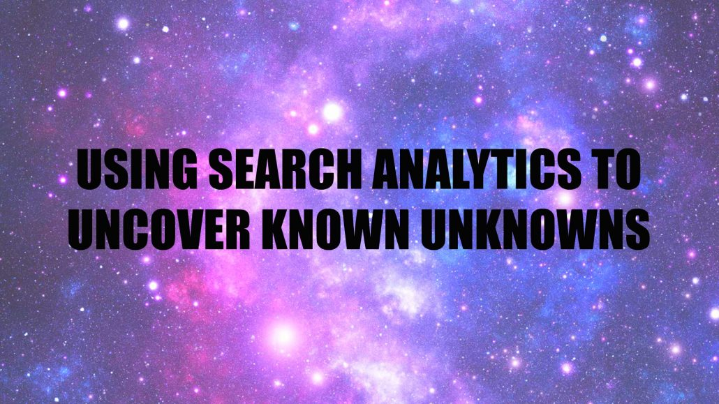 USING SEARCH ANALYTICS TO UNCOVER KNOWN UNKNOWNS