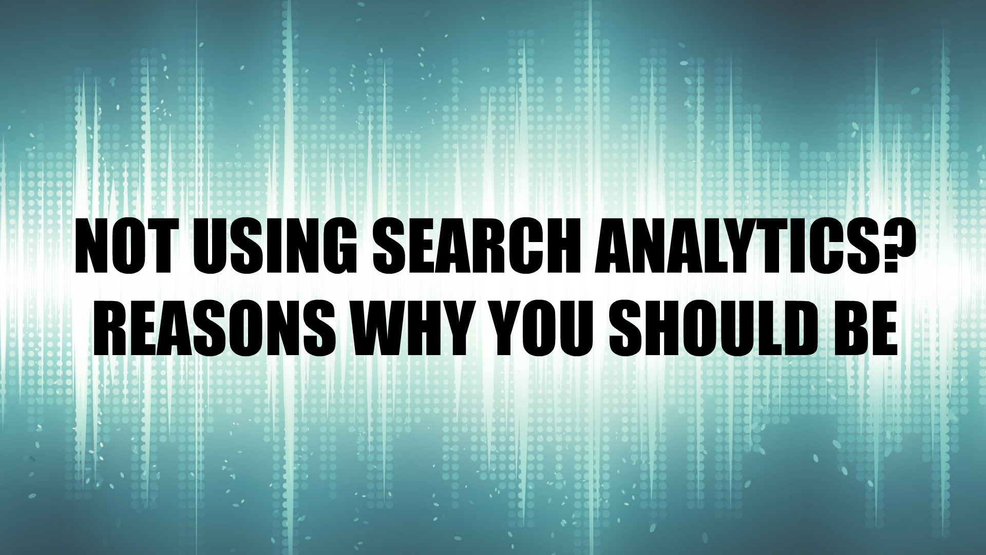 NOT USING SEARCH ANALYTICS? REASONS WHY YOU SHOULD BE