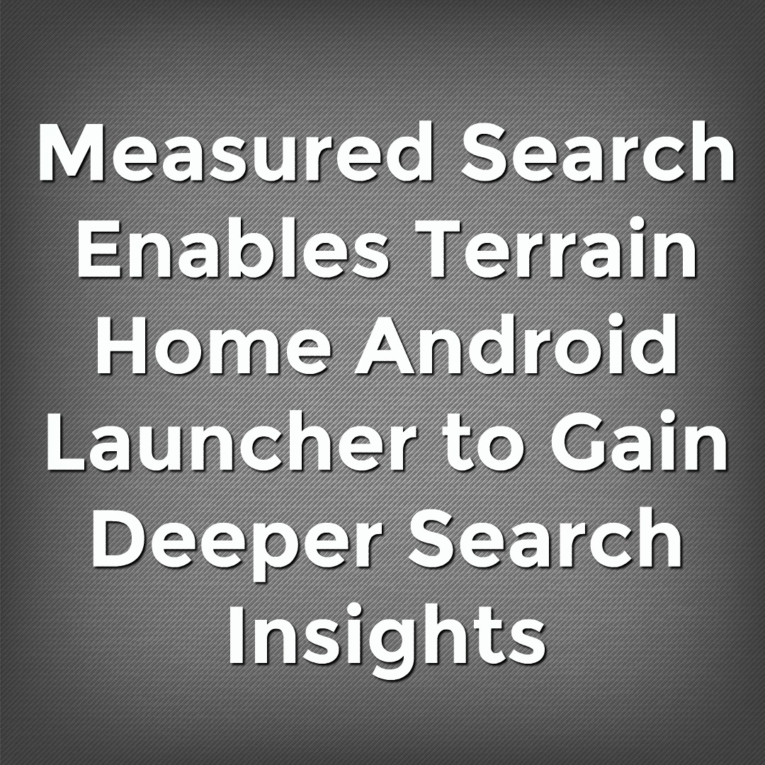 Measured Search Enables Terrain Home Android Launcher to Gain Deeper Search Insights