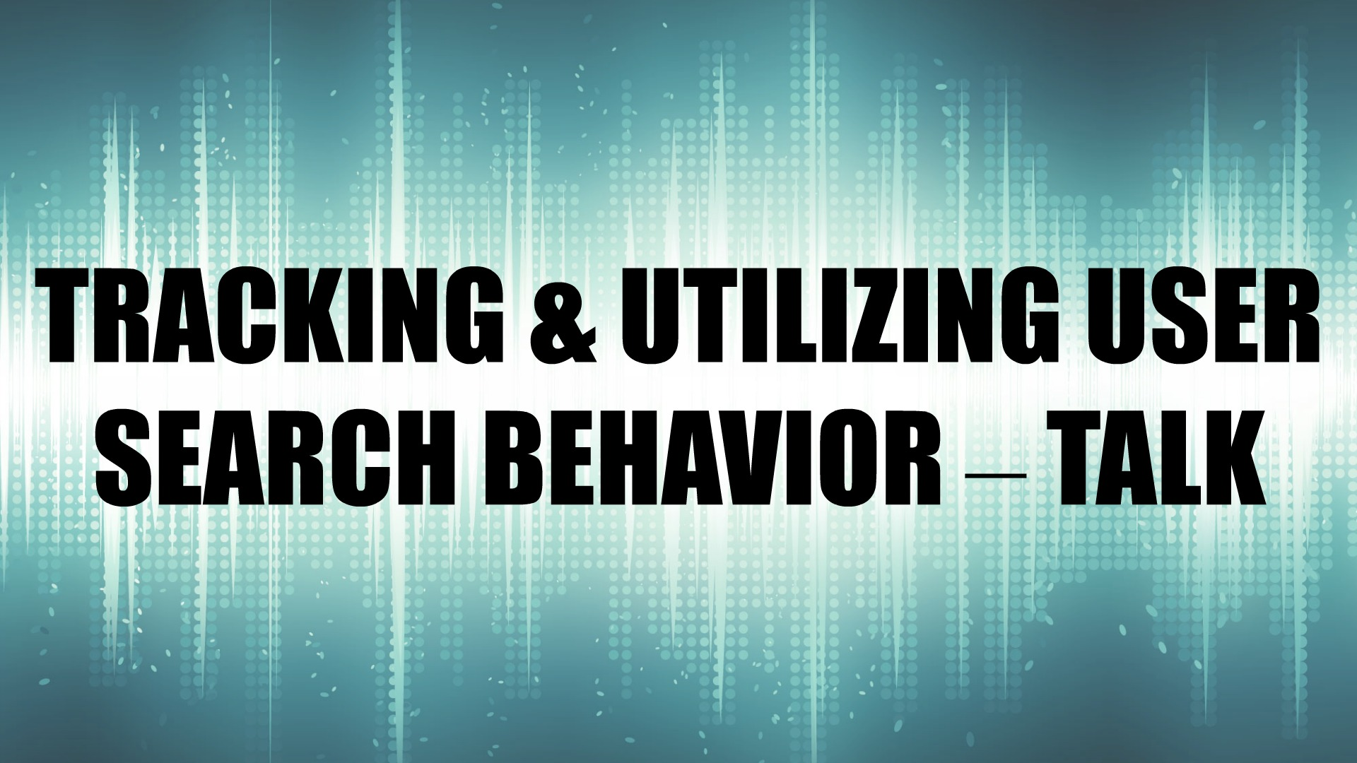 TRACKING & UTILIZING USER SEARCH BEHAVIOR – TALK