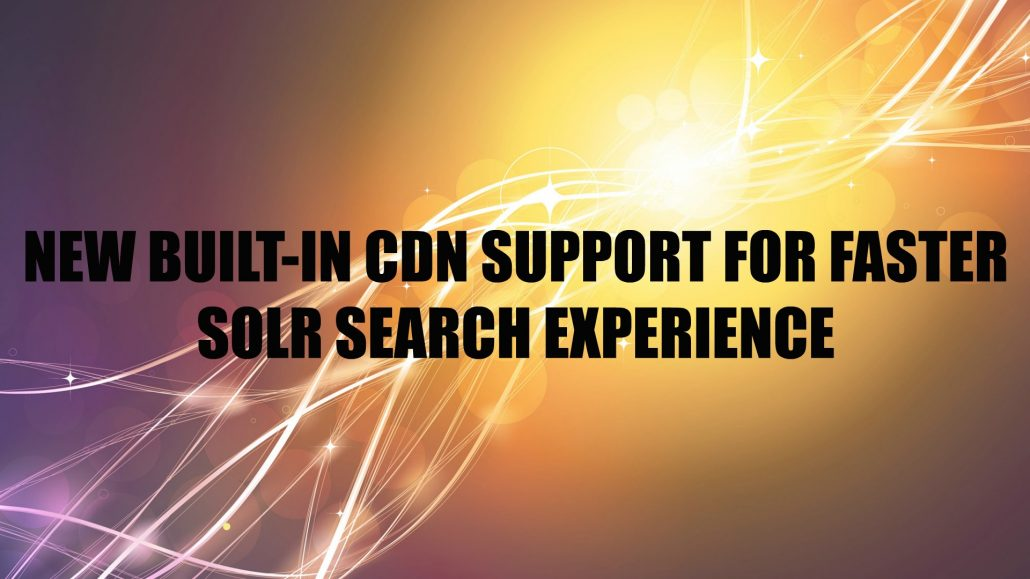 NEW BUILT-IN CDN SUPPORT FOR FASTER SOLR SEARCH EXPERIENCE